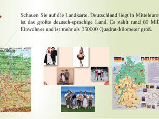 Schauen Sie auf die Landkarte. Deutschland liegt in Mitteleuropa. Es ist das