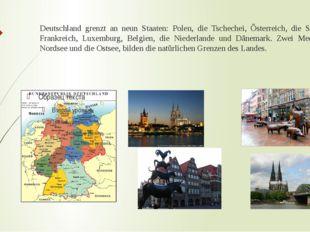Deutschland grenzt an neun Staaten: Polen, die Tschechei, Österreich, die Sch