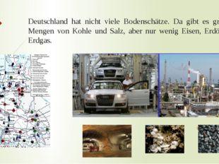 Deutschland hat nicht viele Bodenschätze. Da gibt es größere Mengen von Kohle