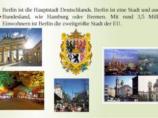 Berlin ist die Hauptstadt Deutschlands. Berlin ist eine Stadt und auch ein Bu