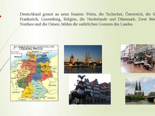 Deutschland grenzt an neun Staaten: Polen, die Tschechei, Österreich, die Sch...