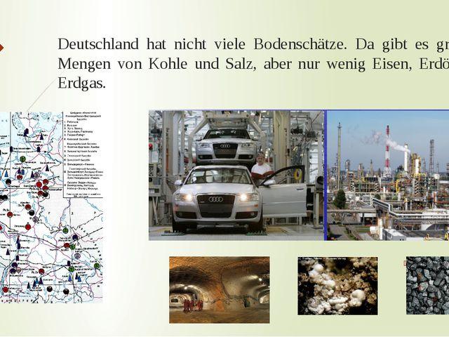 Deutschland hat nicht viele Bodenschätze. Da gibt es größere Mengen von Kohle...
