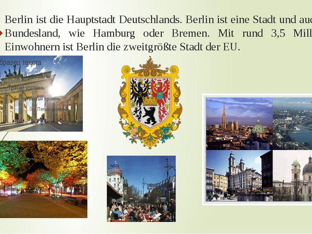 Berlin ist die Hauptstadt Deutschlands. Berlin ist eine Stadt und auch ein Bu...