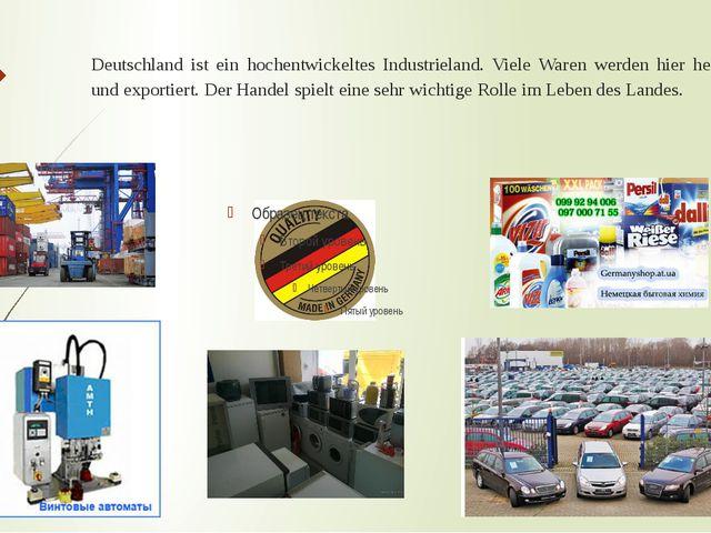 Deutschland ist ein hochentwickeltes Industrieland. Viele Waren werden hier h...