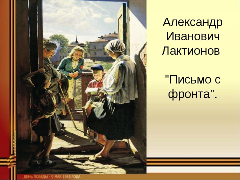 "Александр Иванович Лактионов ""Письмо с фронта""."