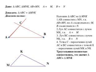 Дано: ∆ ABC, ∆MNK, AB=MN, ∠A = ∠M, ∠B = ∠N Доказать: ∆ ABC = ∆MNK Доказательс