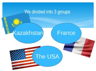 We divided into 3 groups The USA Kazakhstan France