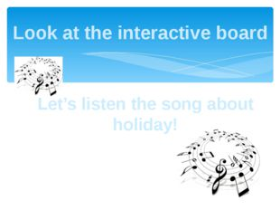 Let's listen the song about holiday! Look at the interactive board