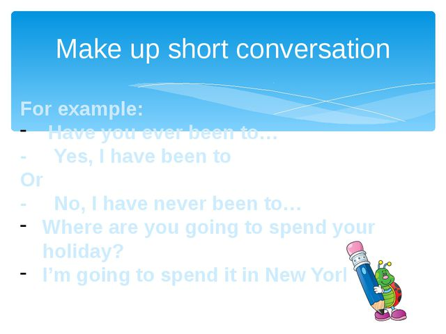 Make up short conversation For example: Have you ever been to… - Yes, I have...