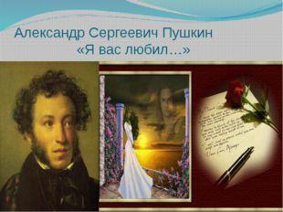 Александр Сергеевич Пушкин «Я вас любил…»