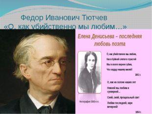 Федор Иванович Тютчев «О, как убийственно мы любим…»