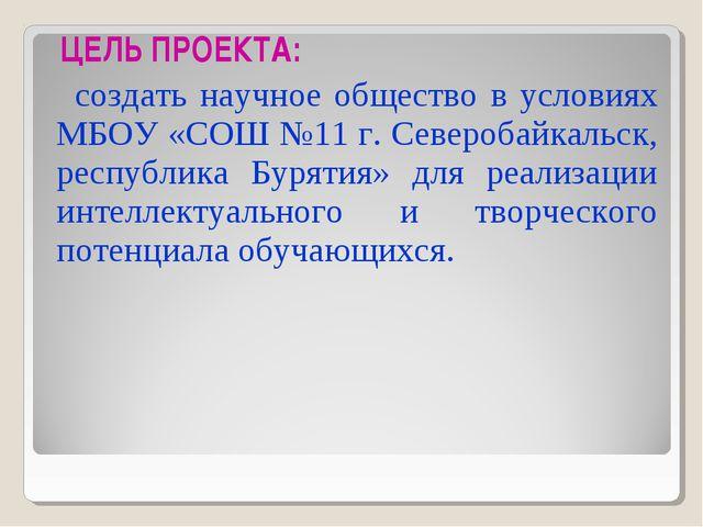 ЦЕЛЬ ПРОЕКТА: создать научное общество в условиях МБОУ «СОШ №11 г. Северобай...