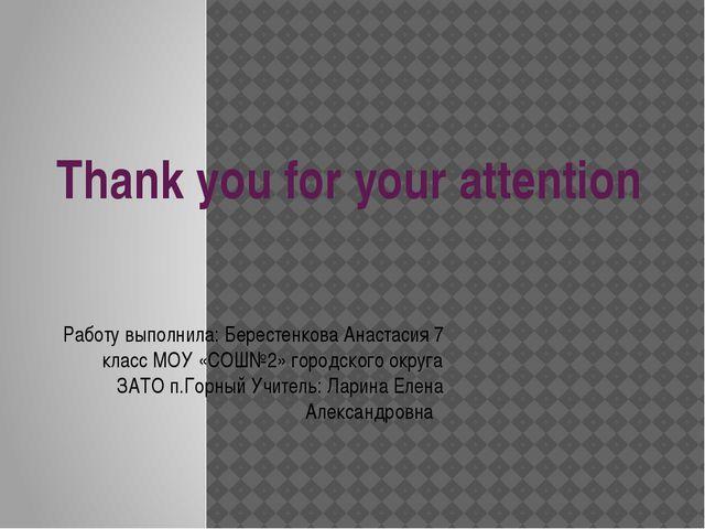 Thank you for your attention Работу выполнила: Берестенкова Анастасия 7 класс...