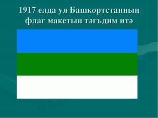 1917 елда ул Башкортстанның флаг макетын тәгъдим итә