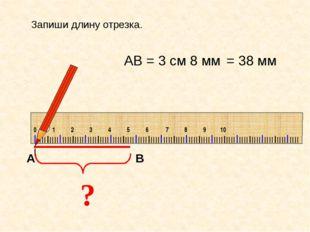 ? АВ = 3 см 8 мм Запиши длину отрезка. = 38 мм IIIIIIIIIIIIIIIIIIIIIIIIIIIII