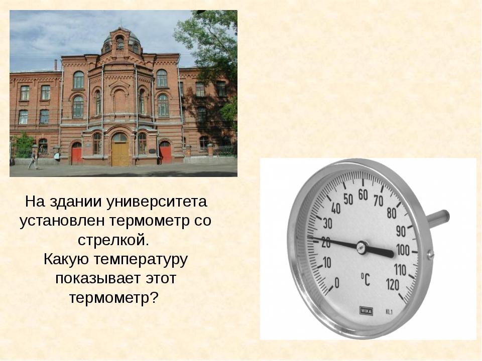 На здании университета установлен термометр со стрелкой. Какую температуру по...