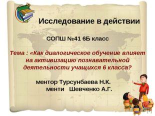 Исследование в действии СОПШ №41 6Б класс Тема : «Как диалогическое обучение