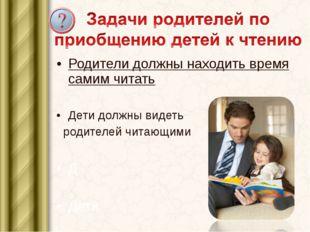 Родители должны находить время самим читать. Дети должны видеть родителей чит