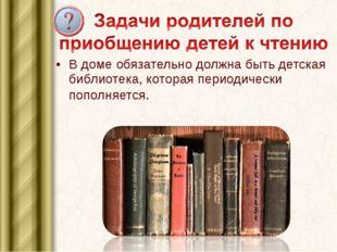 В доме обязательно должна быть детская библиотека, которая периодически попол