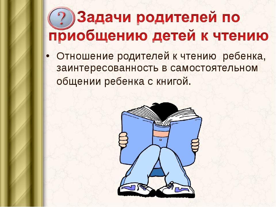 Отношение родителей к чтению ребенка, заинтересованность в самостоятельном об...