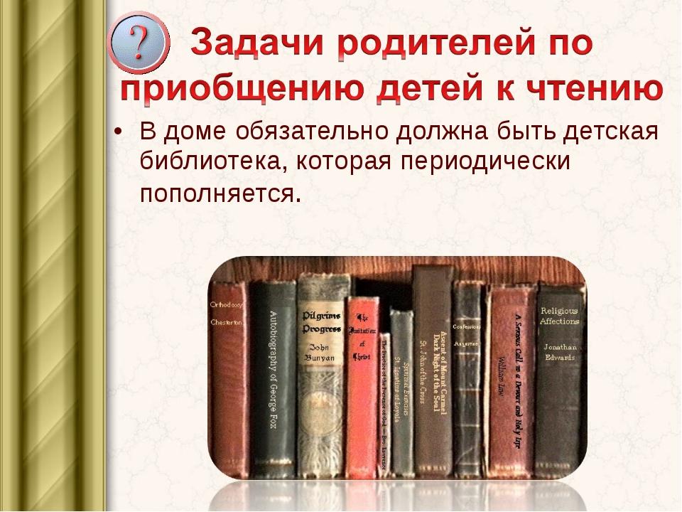 В доме обязательно должна быть детская библиотека, которая периодически попол...