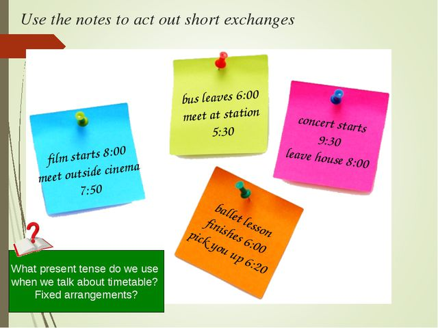 Use the notes to act out short exchanges bus leaves 6:00 meet at station 5:30...