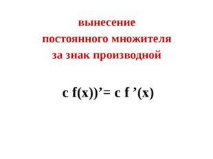 вынесение постоянного множителя за знак производной с f(х))'= с f '(x)
