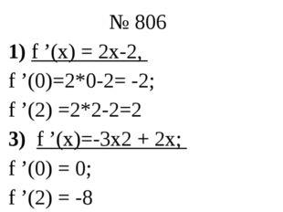 № 806 1) f '(x) = 2х-2, f '(0)=2*0-2= -2; f '(2) =2*2-2=2 3) f '(x)=-3х2 + 2х