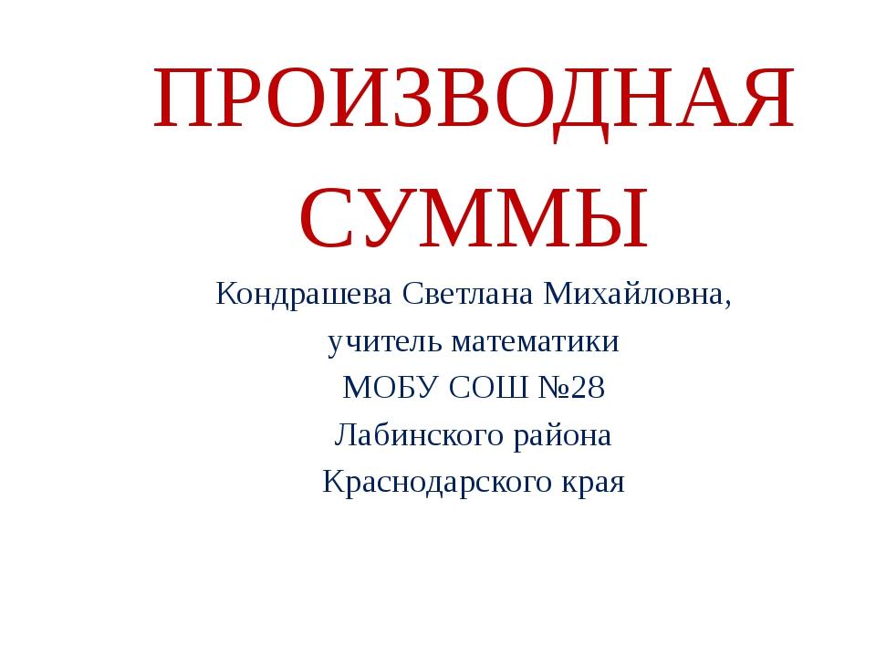 ПРОИЗВОДНАЯ СУММЫ Кондрашева Светлана Михайловна, учитель математики МОБУ СОШ...