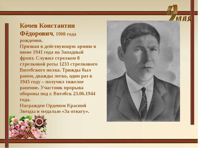 Кочев Константин Фёдорович, 1908 года рождения. Призван в действующую армию...
