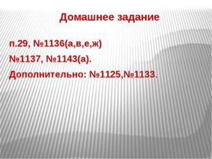 Домашнее задание п.29, №1136(а,в,е,ж) №1137, №1143(а). Дополнительно: №1125,