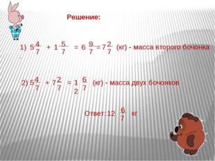 Решение: 1). 5 4 7 + 1 5 7 = 6 9 7 = 7 2 7 (кг) - масса второго бочонка 2) 5