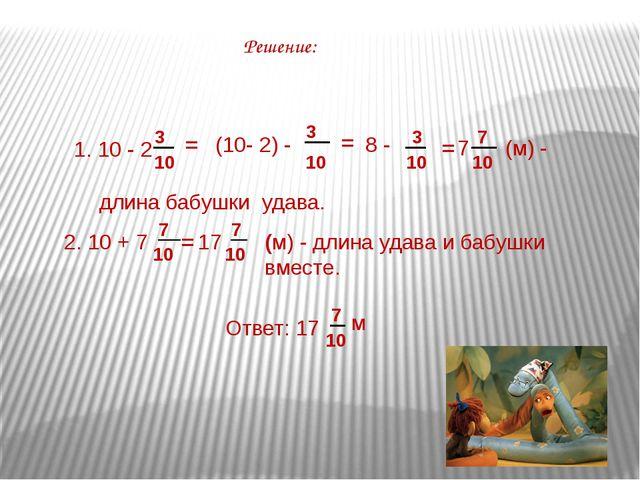 Решение: 1. 10 - 2 3 10 = (10- 2) - 3 10 = 8 - 3 10 = 7 7 10 (м) - длина бабу...
