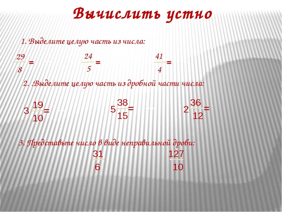 Вычислить устно 1. Выделите целую часть из числа: 29 8 = 5 24 = 41 4 = 3. Пре...