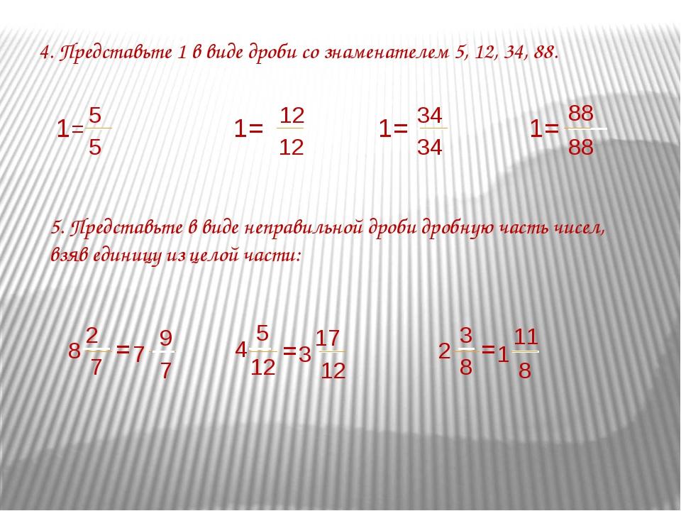 4. Представьте 1 в виде дроби со знаменателем 5, 12, 34, 88. 5. Представьте в...