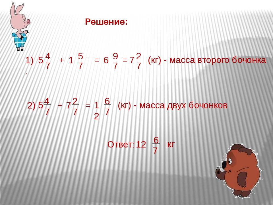 Решение: 1). 5 4 7 + 1 5 7 = 6 9 7 = 7 2 7 (кг) - масса второго бочонка 2) 5...