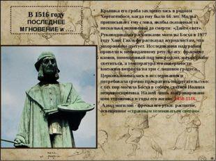 В 1516 году ПОСЛЕДНЕЕ МГНОВЕНИЕ и …. Крышка его гроба захлопнулась в родном Х
