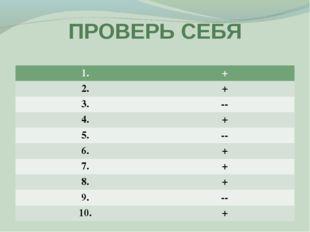 ПРОВЕРЬ СЕБЯ 1.+ 2.+ 3.-- 4.+ 5.-- 6.+ 7.+ 8.+ 9.-- 10.+