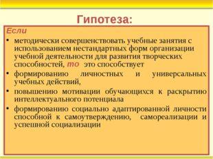 Гипотеза: Если методически совершенствовать учебные занятия с использованием