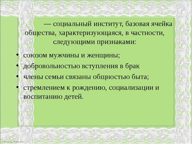 Семья́— социальный институт, базовая ячейка общества, характеризующаяся, в ч...