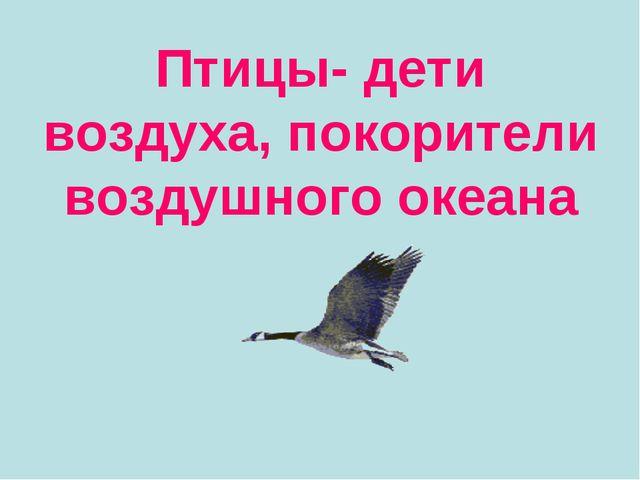 Птицы- дети воздуха, покорители воздушного океана