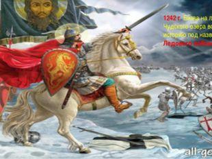 1242 г. Битва на льду Чудского озера вошла в историю под названием Ледового п