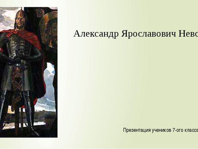 Александр Ярославович Невский Презентация учеников 7-ого класса