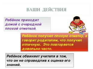 ВАШИ ДЕЙСТВИЯ Ребёнок обвиняет учителя в том, что он не справедлив к оценке е