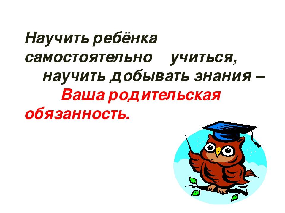 Научить ребёнка самостоятельно учиться, научить добывать знания – Ваша родите...