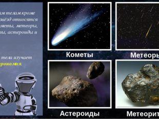 К небесным телам кроме планет и звёзд относятся также кометы, метеоры, метео