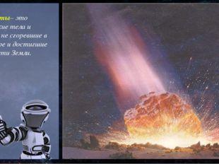 Метеориты– это космические тела и частицы, не сгоревшие в атмосфере и достиг