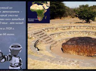Самый крупный из найденных метеоритов - Гоба, который упал на территорию юго