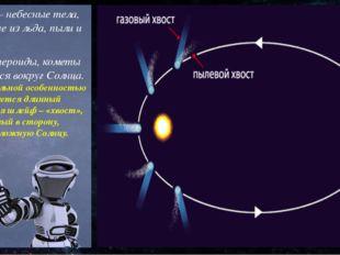 Кометы – небесные тела, состоящие из льда, пыли и газов. Как и астероиды, ком