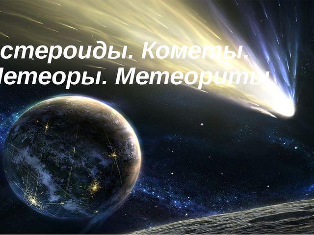 Астероиды. Кометы. Метеоры. Метеориты 5 класс